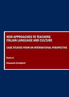 New Approaches to Teaching Italian Language and Culture: Case Studies from an International Perspective  by  Emanuele Occhipinti