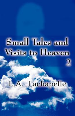 Small Tales and Visits to Heaven 2  by  L.A. Lachapelle