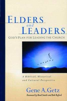 Elders and Leaders: Gods Plan for Leading the Church - A Biblical, Historical and Cultural Perspective Gene A. Getz