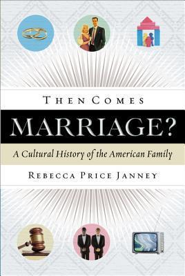 Then Comes Marriage?: A Cultural History of the American Family Rebecca Janney