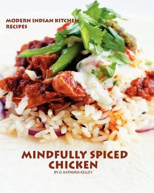 Mindfully Spiced Chicken: Recipes from the Modern Indian Kitchen  by  G. Kathuria Kelley