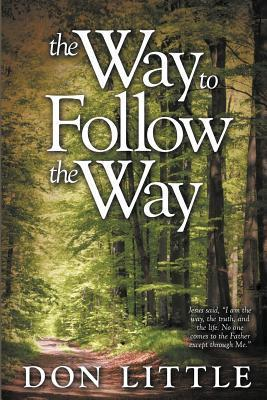 The Way to Follow the Way: Jesus Said, I Am the Way, the Truth, and the Life. No One Comes to the Father Except Through Me. Don Little