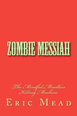 Zombie Messiah: The Mindful Mindless Killing Machine  by  Eric T Mead