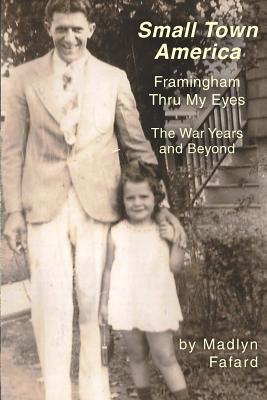 Small Town America Framingham Thru My Eyes: The War Years and Beyond  by  Madlyn A Fafard