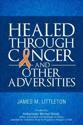Healed Through Cancer: And Other Adversities  by  James M Littleton