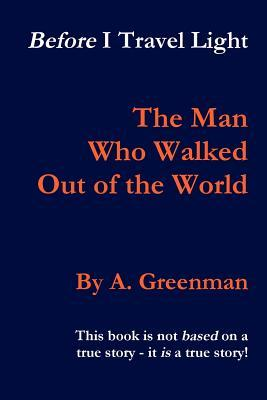Before I Travel Light: The Man Who Walked Out of the World A. Greenman