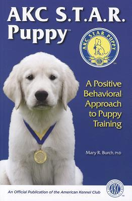 AKC S.T.A.R. Puppy: A Positive Behavioral Approach to Puppy Training  by  Mary R Burch