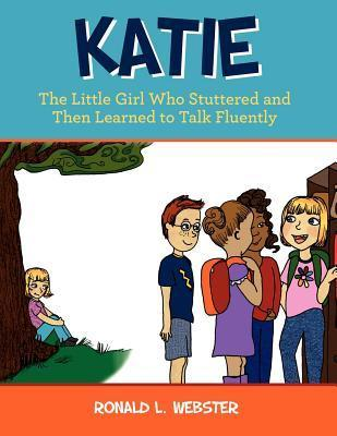 Katie: The Little Girl Who Stuttered and Then Learned to Talk Fluently Ronald L. Webster