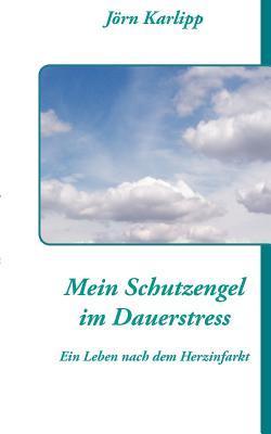 Mein Schutzengel im Dauerstress: Ein Leben nach dem Herzinfarkt und Schlaganfall  by  Jorn Karlipp