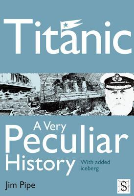 Titanic, a Very Peculiar History  by  Jim Pipe