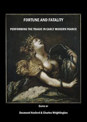 Fortune and Fatality: Performing the Tragic in Early Modern France  by  Desmond Hosford