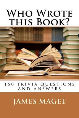 Who Wrote This Book?: 150 Trivia Questions and Answers  by  James Magee