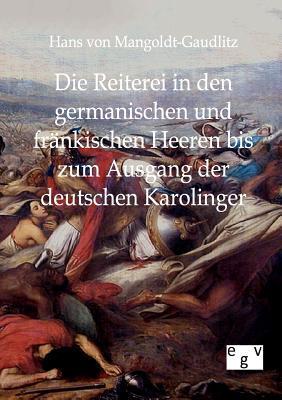 Die Reiterei in Den Germanischen Und Fr Nkischen Heeren Bis Zum Ausgang Der Deutschen Karolinger Hans Von Mangoldt-Gaudlitz