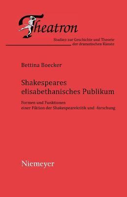 Shakespeares Elisabethanisches Publikum: Formen Und Funktionen Einer Fiktion Der Shakespearekritik Und -Forschung  by  Bettina Boecker
