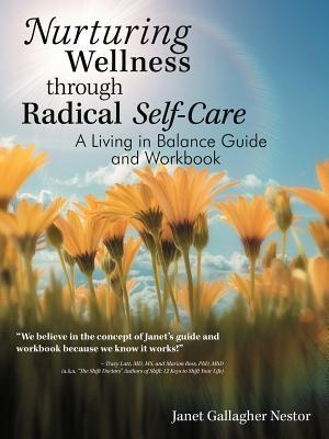Nurturing Wellness Through Radical Self-Care: A Living in Balance Guide and Workbook Janet Gallagher Nestor
