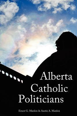 Alberta Catholic Politicians  by  Austin A. Mardon