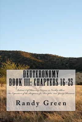 Deuteronomy Book III: Chapters 16-25: Volume 5 of Heavenly Citizens in Earthly Shoes, an Exposition of the Scriptures for Disciples and Youn  by  Randy  Green
