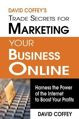 David Coffeys Trade Secrets for Marketing Your Business Online: Harness the Power of the Internet to Boost Your Profits David Coffey