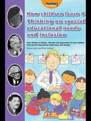How Children Learn 4: Thinking on Special Educational Needs and Inclusion: From Steiner to Dewey - Theories and Approaches on How Children with Special Educational Needs Learn and Develop  by  Shirley Allen