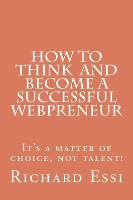 How to Think and Become a Successful Webpreneur: Its a Matter of Choice Not Talent  by  Richard Essi