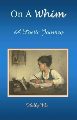 On a Whim: A Poetic Journey Holly Wu