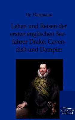 Leben Und Reisen Der Ersten Englischen Seefahrer Drake, Cavendish Und Dampier Diezmann