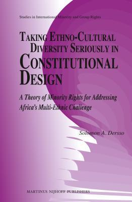 Taking Ethno-Cultural Diversity Seriously in Constitutional Design: A Theory of Minority Rights for Addressing Africas Multi-Ethnic Challenge  by  Solomon A Dersso