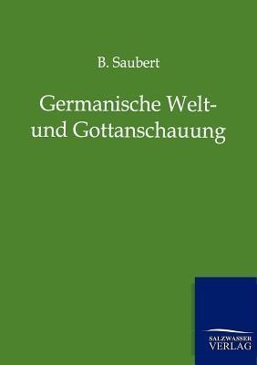 Germanische Welt- Und Gottanschauung in Marchen, Sagen, Festgebrauchen Und Liedern  by  B Saubert