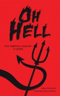 Oh, Hell: Funny Insights Into a Strange Place We Call Hell  by  T.R. Granville