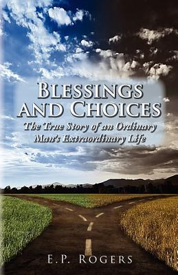 Blessings and Choices: The True Story of an Ordinary Mans Extraordinary Life  by  E.P. Rogers