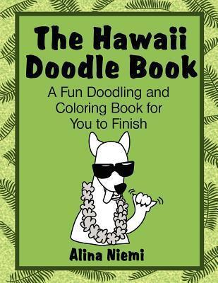 The Hawaii Doodle Book: A Fun Doodling and Coloring Book for You to Finish: A Fun Doodling and Coloring Book for You to Finish  by  Alina Niemi