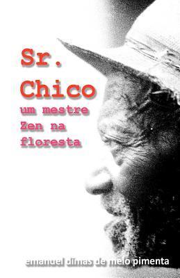 Sr. Chico: Um Mestre Zen Na Floresta  by  Emanuel Dimas de Melo Pimenta