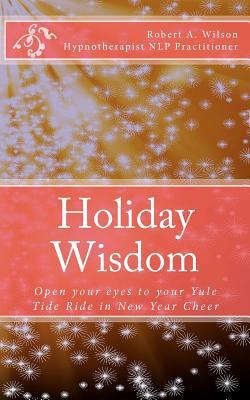 Holiday Wisdom: Open Your Eyes to Your Yule Tide Ride in New Year Cheer Robert A. Wilson