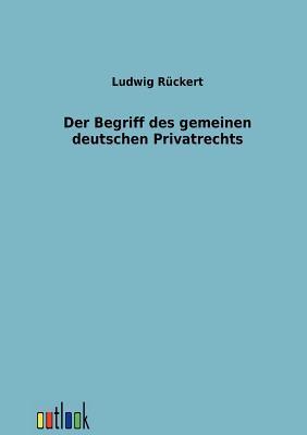 Der Begriff Des Gemeinen Deutschen Privatrechts  by  Ludwig R Ckert