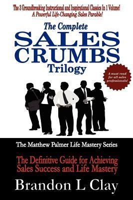 The Complete Sales Crumbs Trilogy: The Definitive Guide for Achieving Sales Success and Life Mastery Brandon L. Clay