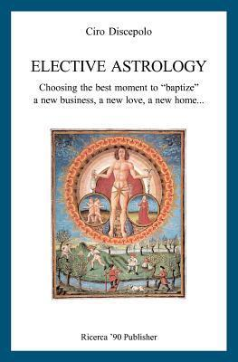 Elective Astrology: Choosing the Best Moment to Baptize a New Business, a New Love, a New Home... Ciro Discepolo