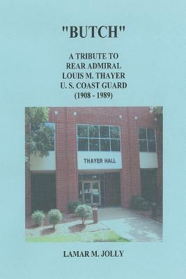 Butch: A Tribute to Rear Admiral Louis M Thayer, USCG  by  Lamar M. Jolly