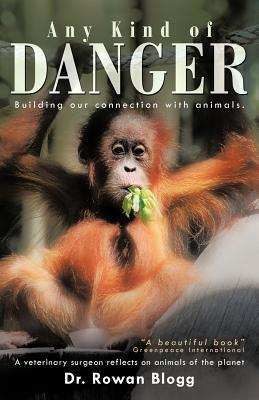 Any Kind of Danger: Building Our Connection with Animals. a Veterinary Surgeon Reflects on Animals of the Planet  by  Rowan Blogg