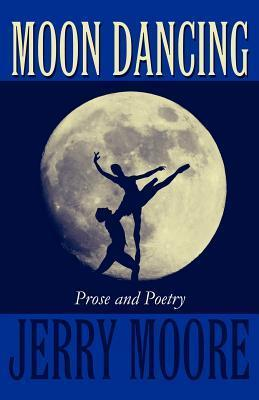 Moon Dancing: Prose and Poetry Jerry Moore