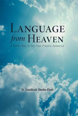 Language from Heaven: A Better Way to Get Your Prayers Answered Dr Goodluck Okotie-Eboh