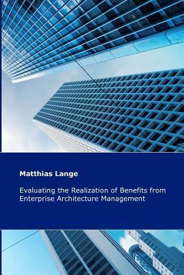 Evaluating the Realization of Benefits from Enterprise Architecture Management: Construction and Validation of a Theoretical Model Matthias Lange