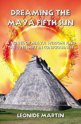 Dreaming the Maya Fifth Sun: A Novel of Maya Wisdom and the 2012 Shift in Consciousness Leonide Martin