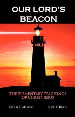 Our Lords Beacon: The Elementary Teachings of Christ Jesus  by  William T. Atkinson