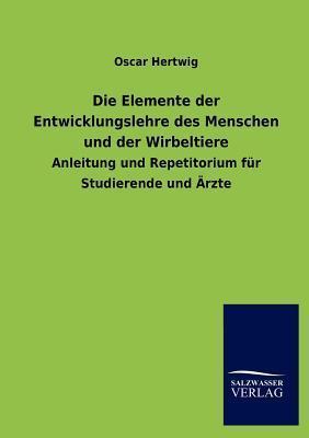 Die Elemente Der Entwicklungslehre Des Menschen Und Der Wirbeltiere  by  Oscar Hertwig