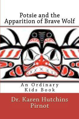 Potsie and the Apparition of Brave Wolf: An Ordinary Kids Book Karen Hutchins Pirnot