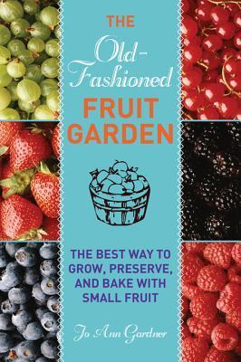 The Old-Fashioned Fruit Garden: The Best Way to Grow, Preserve, and Bake with Small Fruit Jo Ann Gardner