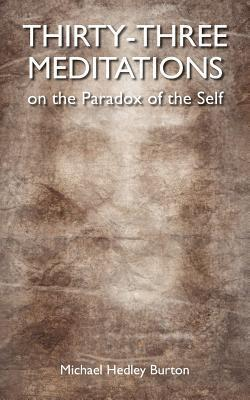 Thirty-Three Meditations on the Paradox of the Self  by  MR Michael Hedley Burton