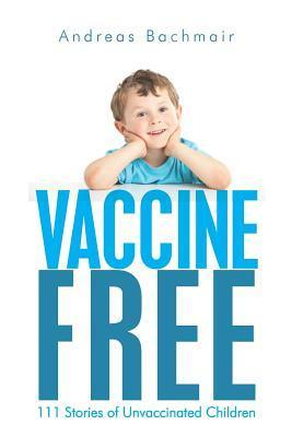 Vaccine Free: 111 Stories of Unvaccinated Children  by  Andreas Bachmair
