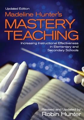 Madeline Hunters Mastery Teaching: Increasing Instructional Effectiveness in Elementary and Secondary Schools  by  Robin Hunter