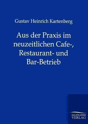 Aus Der Praxis Im Neuzeitlichen Cafe-, Restaurant- Und Bar-Betrieb Gustav Heinrich Kartenberg